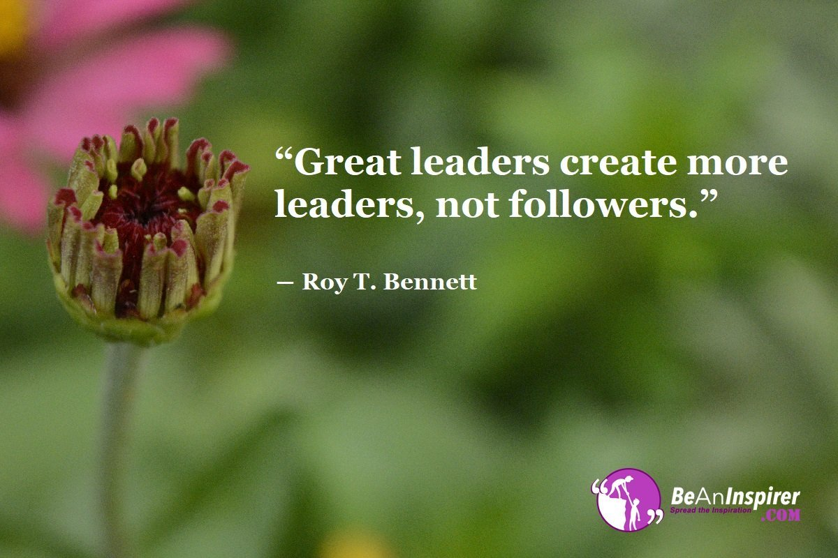 Great-leaders-create-more-leaders-not-followers-Roy-T-Bennett-Leadership-Quote-Be-An-Inspirer