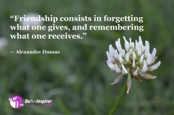 Friendship-consists-in-forgetting-what-one-gives-and-remembering-what-one-receives-Alexandre-Dumas-Friendship-Quote-Be-An-Inspirer