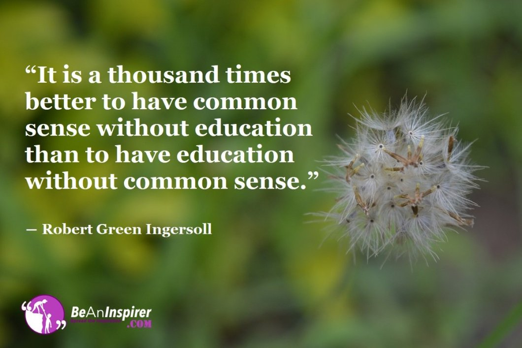 It-is-a-thousand-times-better-to-have-common-sense-without-education-than-to-have-education-without-common-sense-Robert-Green-Ingersoll-Education-Quote-Be-An-Inspirer