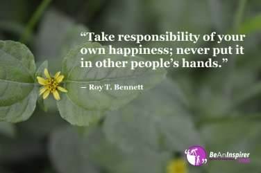 Take-responsibility-of-your-own-happiness-never-put-it-in-other-peoples-hands-Roy-T-Bennett-Happiness-Quote-Be-An-Inspirer