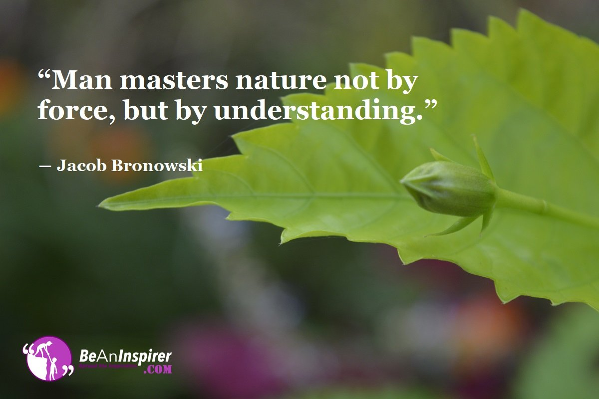 Man-masters-nature-not-by-force-but-by-understanding-Jacob-Bronowski-Nature-Quote-Be-An-Inspirer