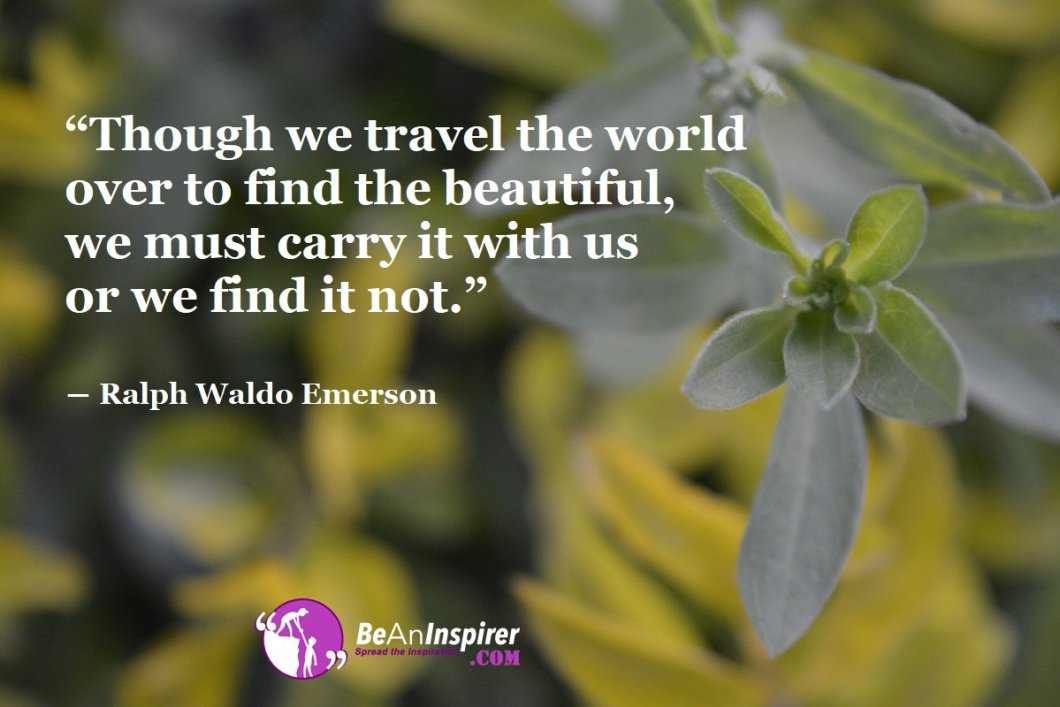 Though-we-travel-the-world-over-to-find-the-beautiful-we-must-carry-it-with-us-or-we-find-it-not-Ralph-Waldo-Emerson-Beauty-Quotes-Be-An-Inspirer
