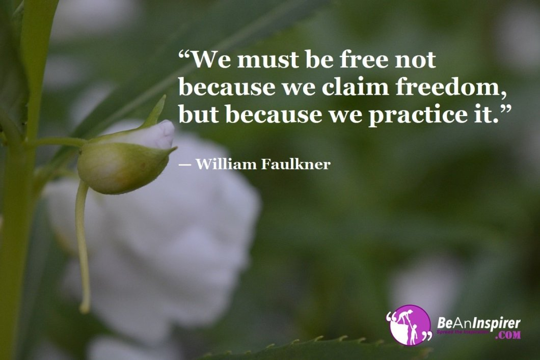 We-must-be-free-not-because-we-claim-freedom-but-because-we-practice-it-William-Faulkner-Freedom-Quotes-Be-An-Inspirer