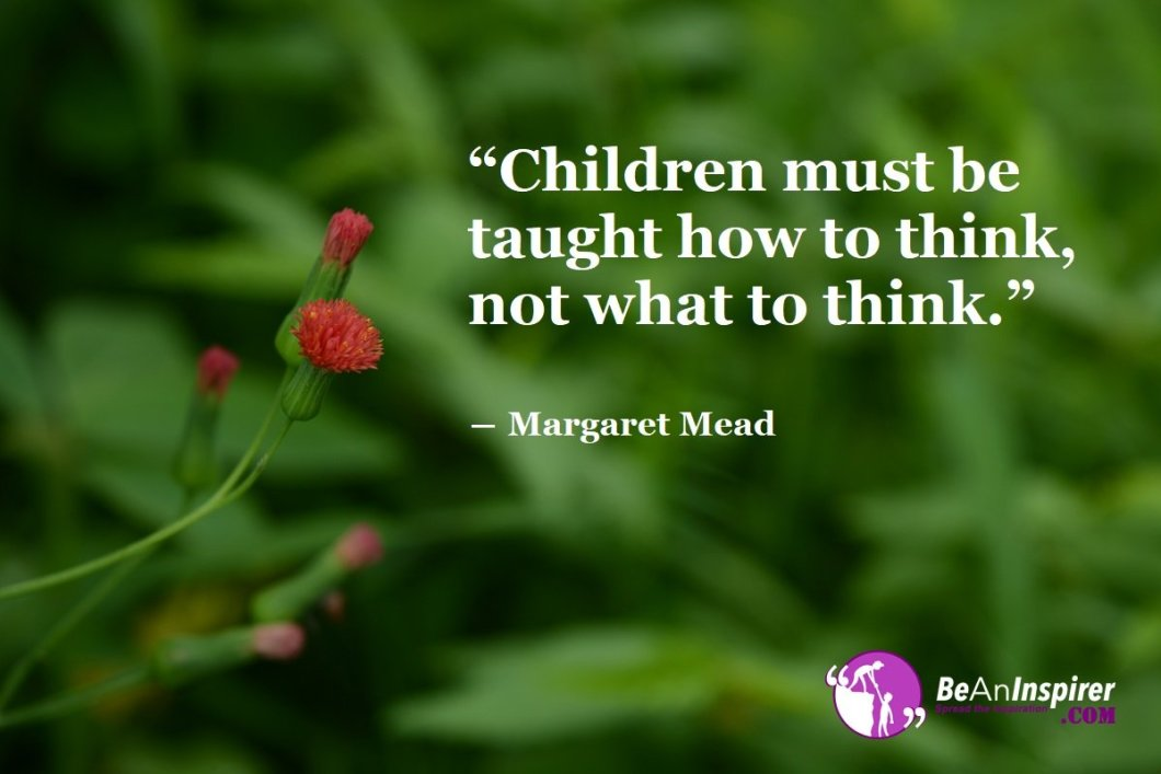 Children-must-be-taught-how-to-think-not-what-to-think-Margaret-Mead-Education-Quotes-Be-An-Inspirer