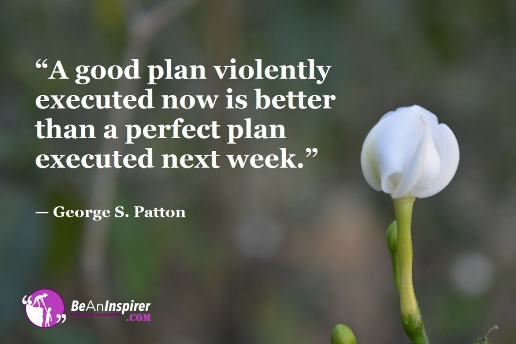 """""""A good plan violently executed now is better than a perfect plan executed next week."""" — George S. Patton"""