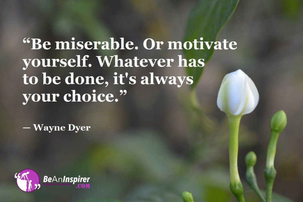 """Be miserable. Or motivate yourself. Whatever has to be done, it's always your choice."" — Wayne Dyer"
