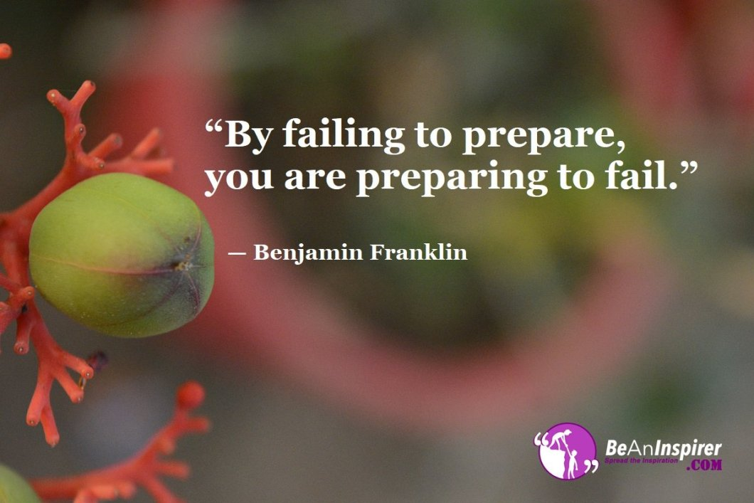 """""""By failing to prepare, you are preparing to fail."""" — Benjamin Franklin"""