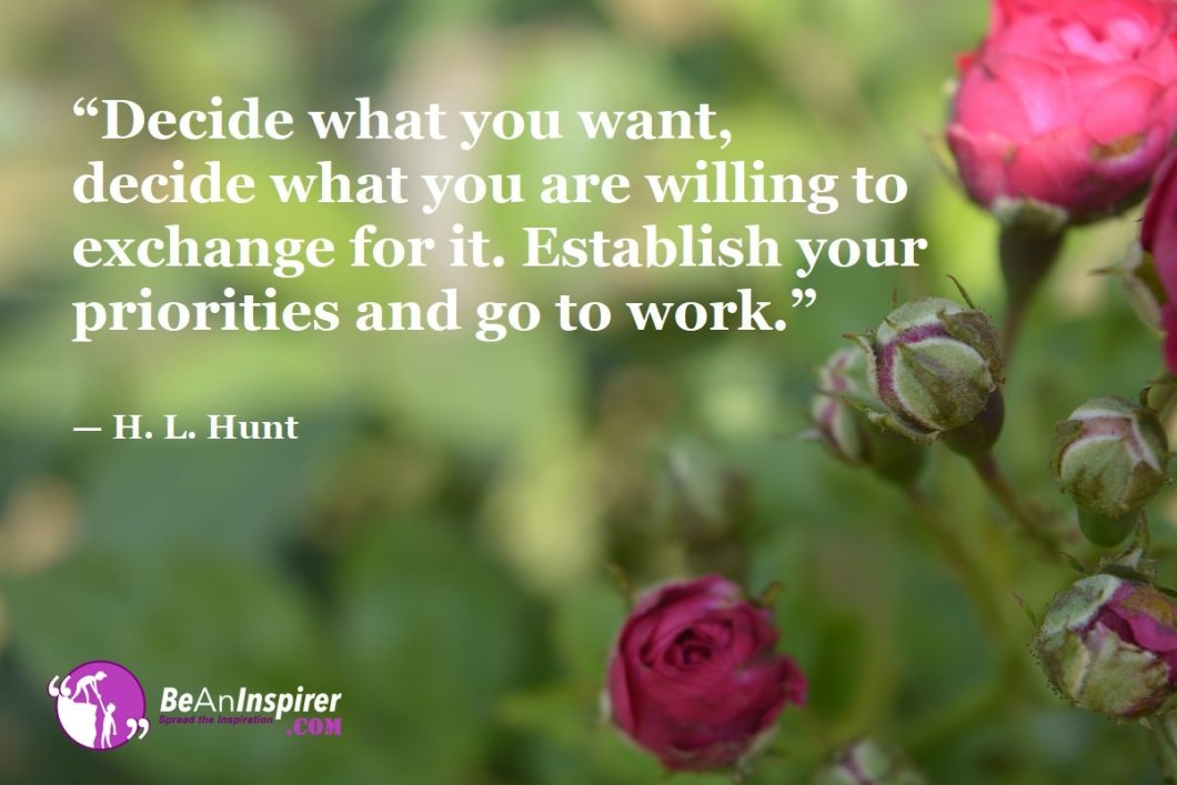 """Decide what you want, decide what you are willing to exchange for it. Establish your priorities and go to work."" — H. L. Hunt"