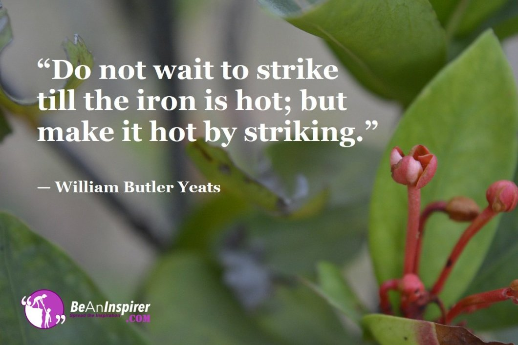 """Do not wait to strike till the iron is hot; but make it hot by striking."" — William Butler Yeats"