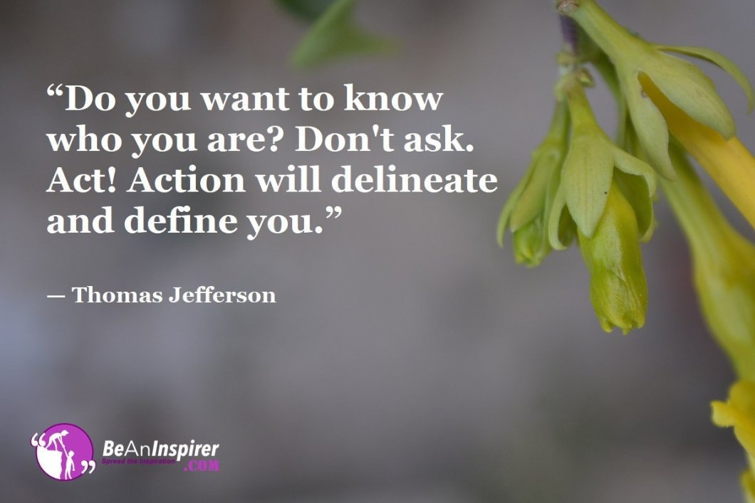 """Do you want to know who you are? Don't ask. Act! Action will delineate and define you."" — Thomas Jefferson"