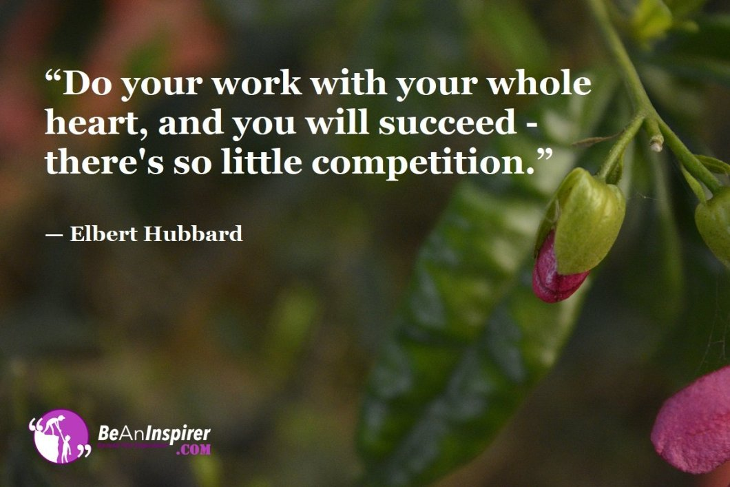 """Do your work with your whole heart, and you will succeed - there's so little competition."" — Elbert Hubbard"