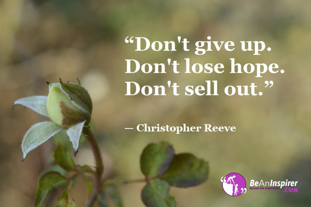 """Don't give up. Don't lose hope. Don't sell out."" — Christopher Reeve"