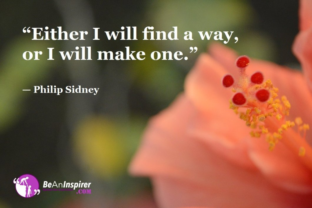 """""""Either I will find a way, or I will make one."""" — Philip Sidney"""