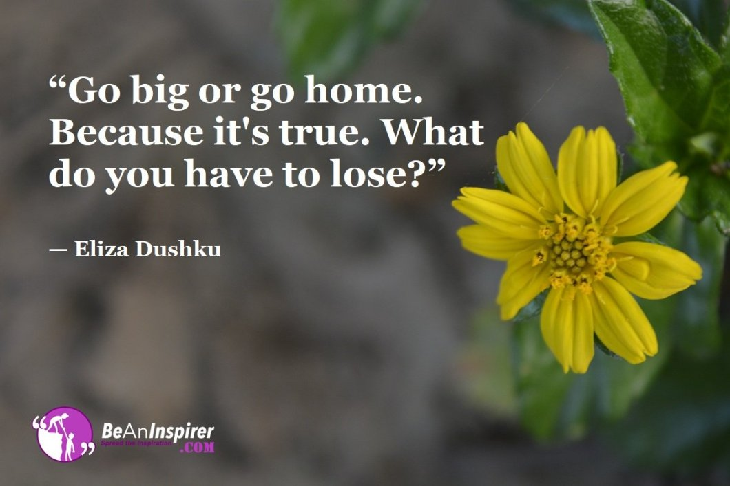 """Go big or go home. Because it's true. What do you have to lose?"" — Eliza Dushku"