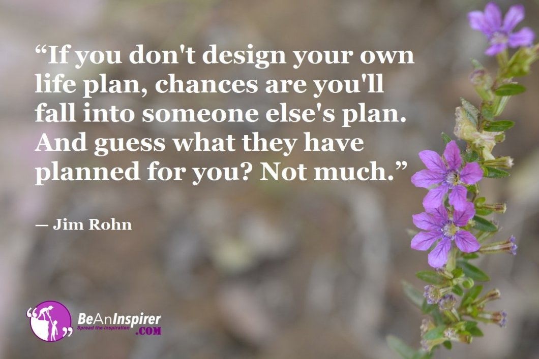 """If you don't design your own life plan, chances are you'll fall into someone else's plan. And guess what they have planned for you? Not much."" — Jim Rohn"
