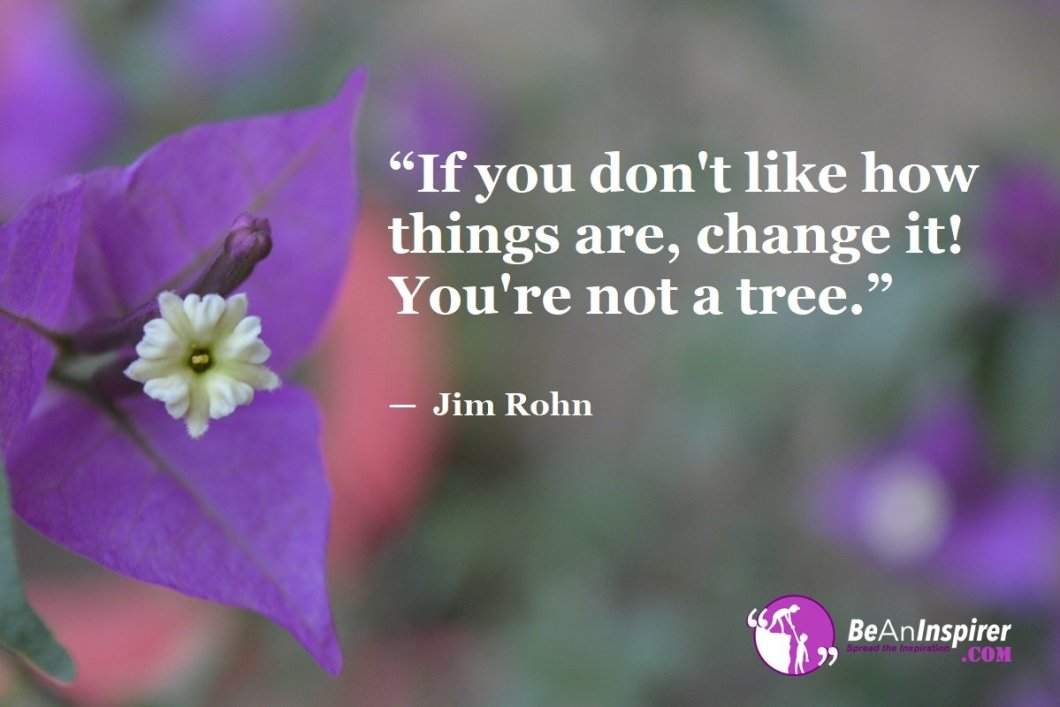 """If you don't like how things are, change it! You're not a tree."" — Jim Rohn"