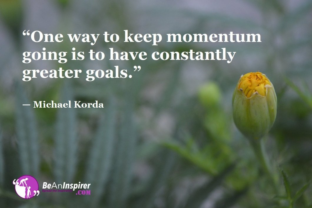 """One way to keep momentum going is to have constantly greater goals."" — Michael Korda"