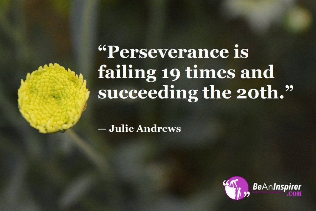 """Perseverance is failing 19 times and succeeding the 20th."" — Julie Andrews"