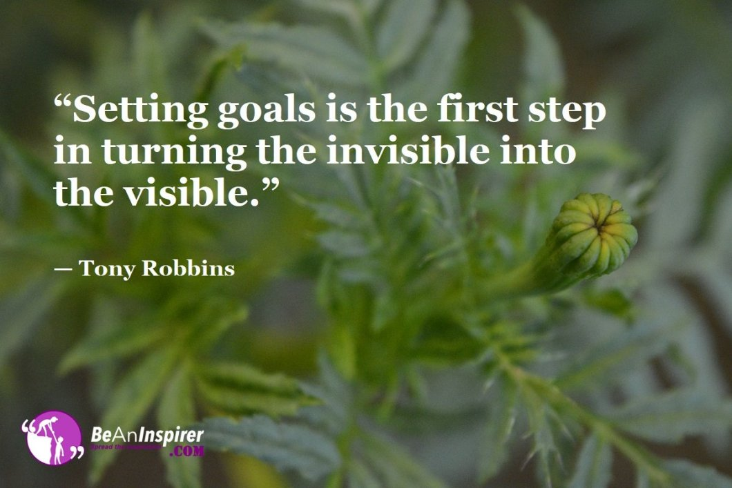 """""""Setting goals is the first step in turning the invisible into the visible."""" — Tony Robbins"""