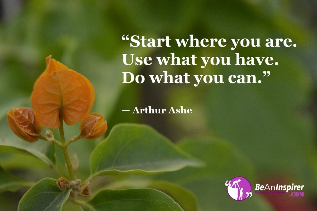 """""""Start where you are. Use what you have. Do what you can."""" — Arthur Ashe"""