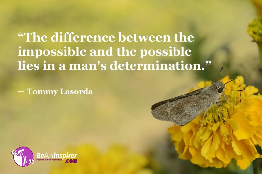 """""""The difference between the impossible and the possible lies in a man's determination."""" — Tommy Lasorda"""