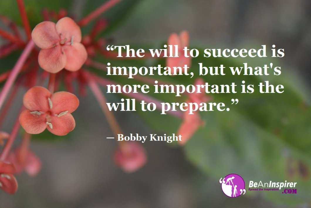 """""""The will to succeed is important, but what's more important is the will to prepare."""" — Bobby Knight"""