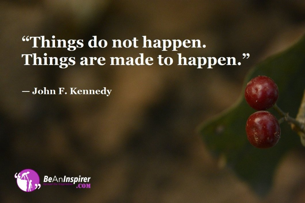 """Things do not happen. Things are made to happen."" — John F. Kennedy"
