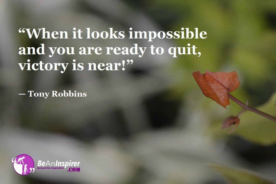 """When it looks impossible and you are ready to quit, victory is near!"" — Tony Robbins"