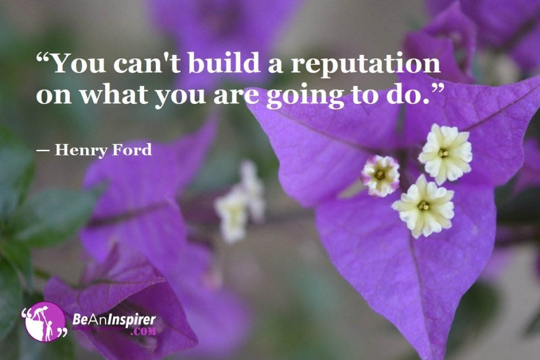 """""""You can't build a reputation on what you are going to do."""" — Henry Ford"""