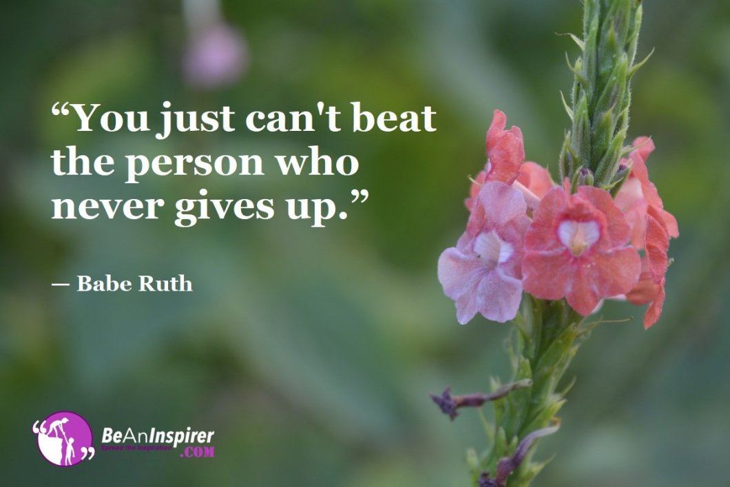 """You just can't beat the person who never gives up."" — Babe Ruth"