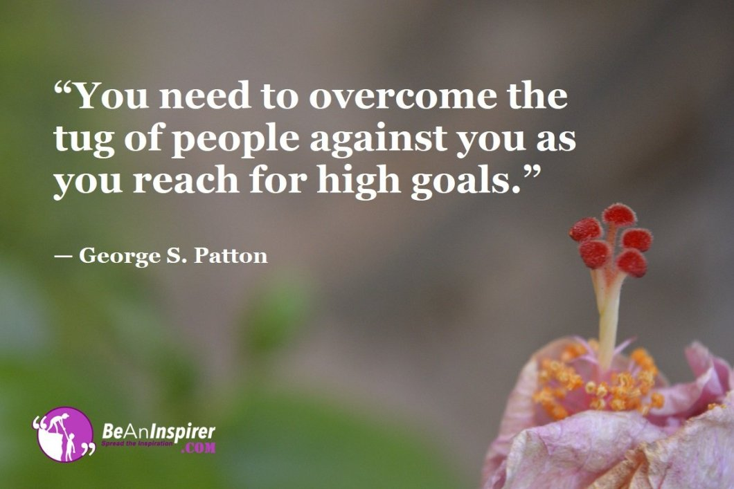 """You need to overcome the tug of people against you as you reach for high goals."" — George S. Patton"