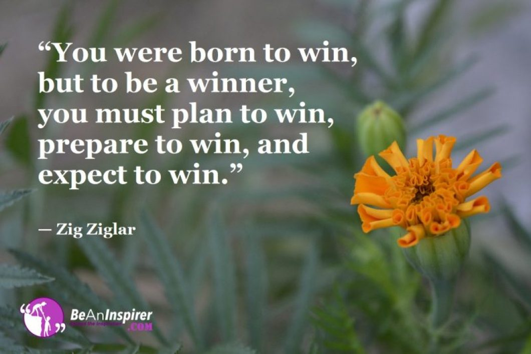 """You were born to win, but to be a winner, you must plan to win, prepare to win, and expect to win."" — Zig Ziglar"