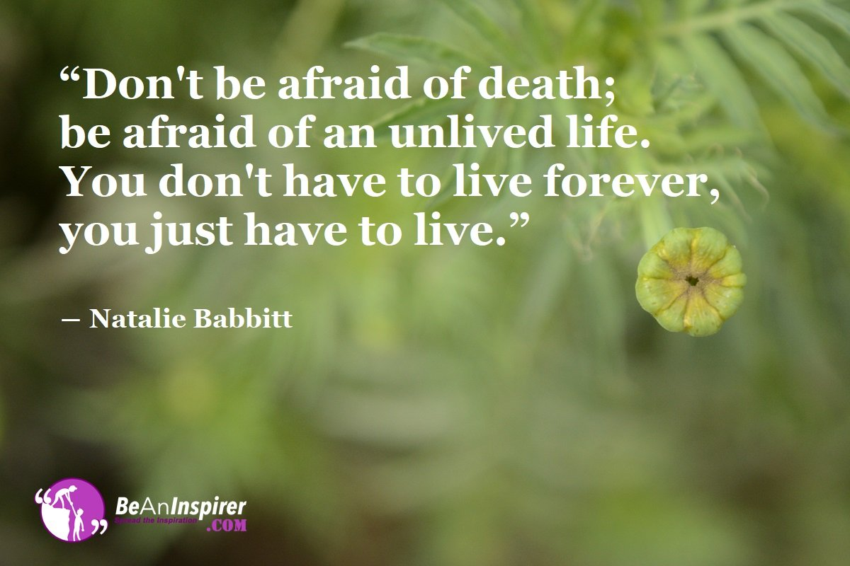 Be Afraid of an Unlived Life, Not Death