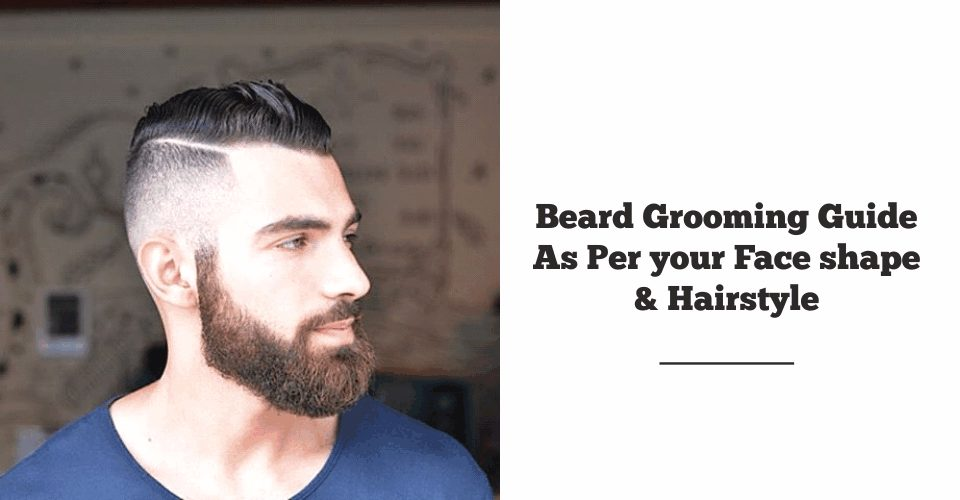 Beard Grooming Guide As Per your Face shape & Hairstyle
