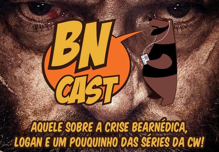 BN CAST 52 – Aquele sobre Logan