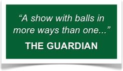 """""""A show with balls in more ways than one..."""" THE GUARDIAN"""