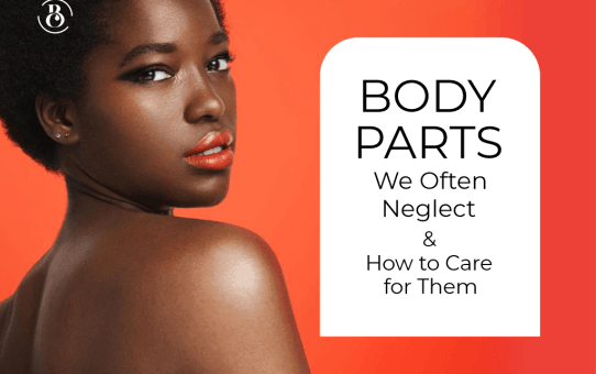 5 Body Parts We Often Neglect and How to Care for Them