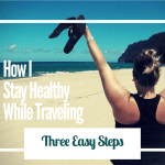 How I Stay Healthy While Traveling: 3 Easy Steps