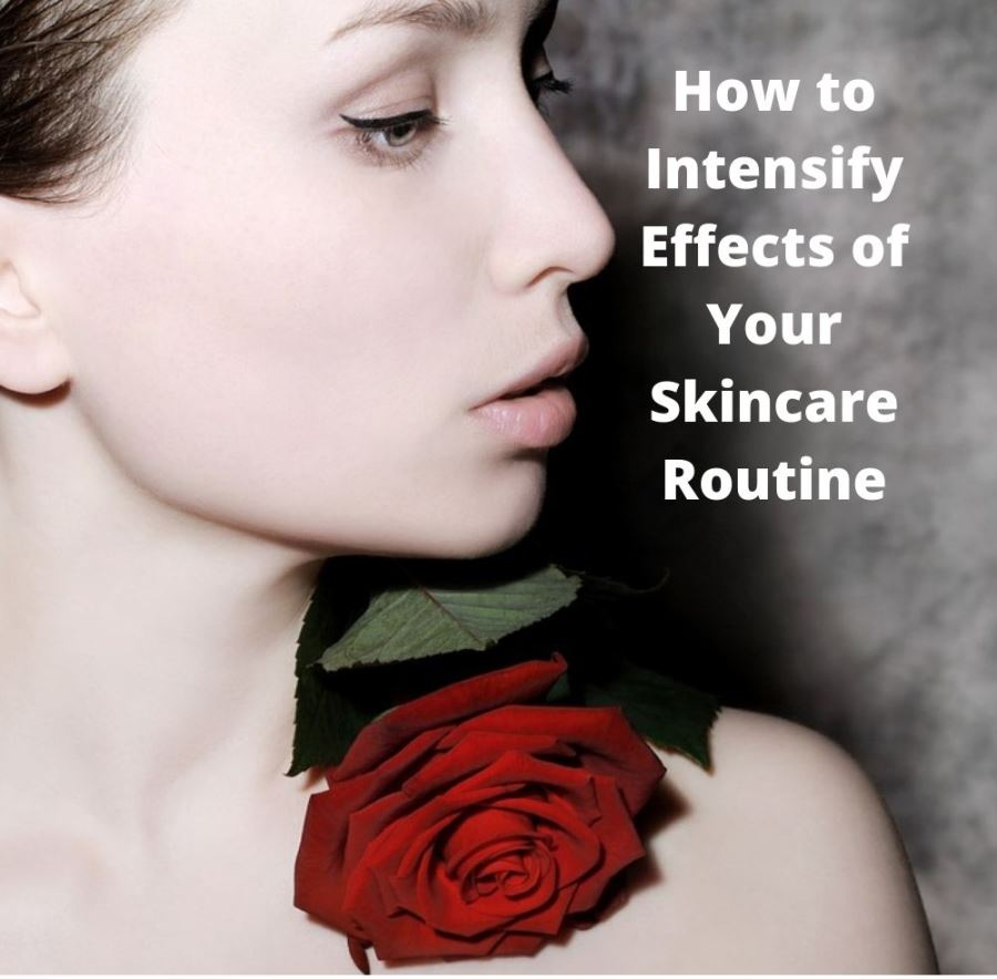 How to Intensify Effects of Your Skincare Routine