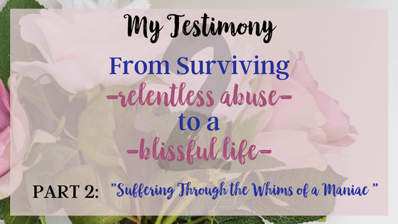 Post 3 My Testimony From Surviving relentless abuse to a blissful life- Suffering through the whims of a maniac