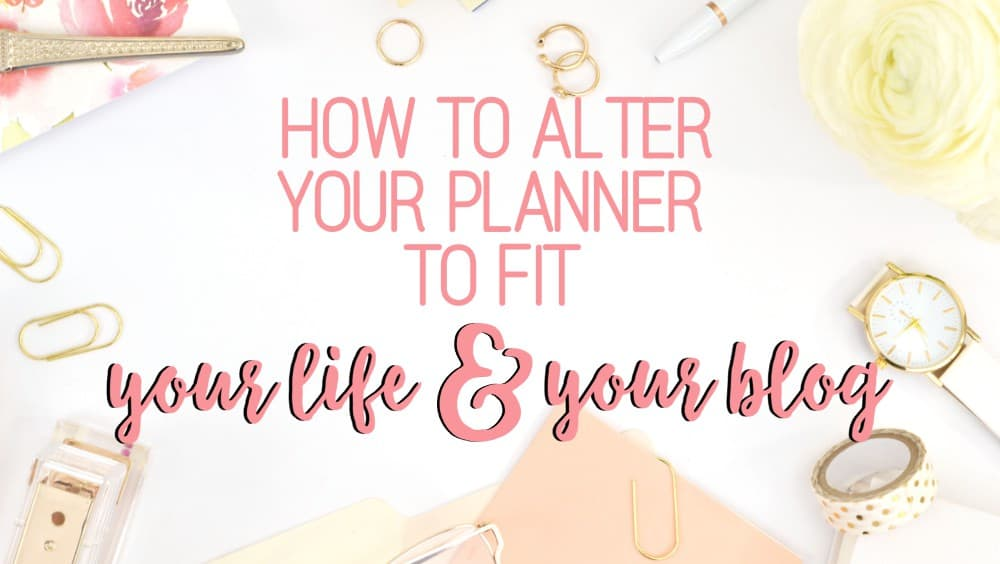 How to alter your planner to fit your life and your blog