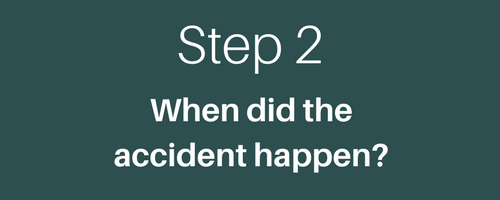 STEP 2 WHEN DID THE ACCIDENT HAPPEN?