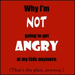 Why I'm not going to get angry at my kids anymore