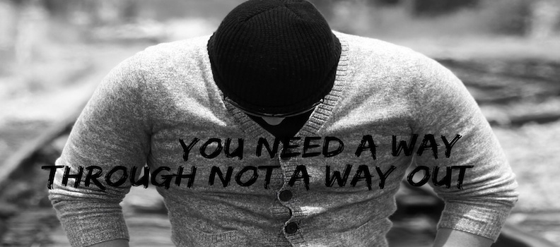 You Need A Way Through, Not A Way Out