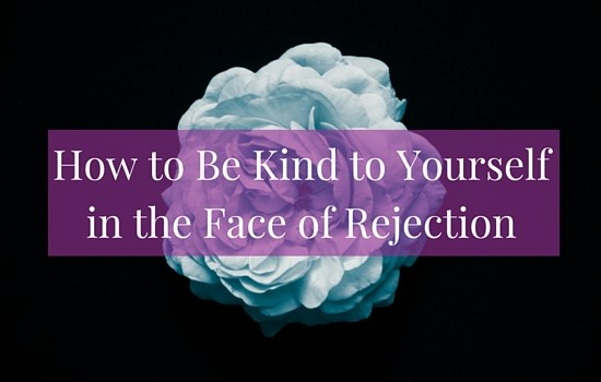 Are you dealing with rejection? Here are a few suggestions on how to be kind to yourself in the face of painful situations