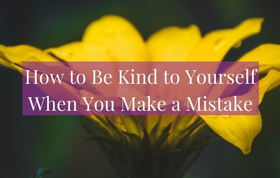 How to be kind to yourself when you make a mistake