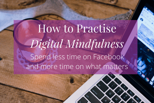 How to Practice Digital Mindfulness: spend less time on Facebook and focus on what matters