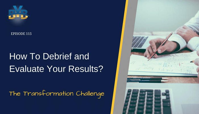 Ep. 115 – How To Debrief and Evaluate Your Results? – The Transformation Challenge