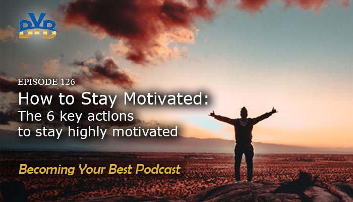 Ep. 126 – How To Stay Motivated: The 6 Key Actions To Stay Highly Motivated