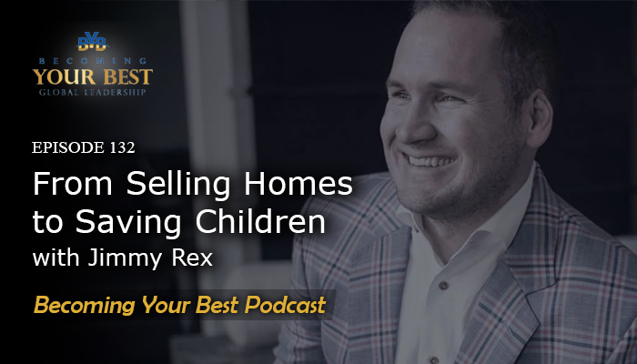 Ep. 132 – From Selling Houses to Saving Children with Jimmy Rex